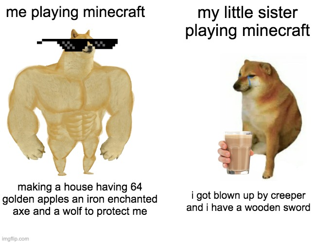 Buff Doge vs. Cheems |  me playing minecraft; my little sister playing minecraft; making a house having 64 golden apples an iron enchanted axe and a wolf to protect me; i got blown up by creeper and i have a wooden sword | image tagged in memes,buff doge vs cheems | made w/ Imgflip meme maker