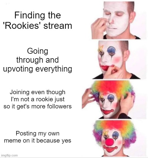 Idk I'm too bored to think correctly today |  Finding the 'Rookies' stream; Going through and upvoting everything; Joining even though I'm not a rookie just so it get's more followers; Posting my own meme on it because yes | image tagged in memes,clown applying makeup | made w/ Imgflip meme maker