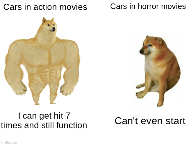 Buff Doge vs. Cheems Meme |  Cars in action movies; Cars in horror movies; I can get hit 7 times and still function; Can't even start | image tagged in memes,buff doge vs cheems | made w/ Imgflip meme maker