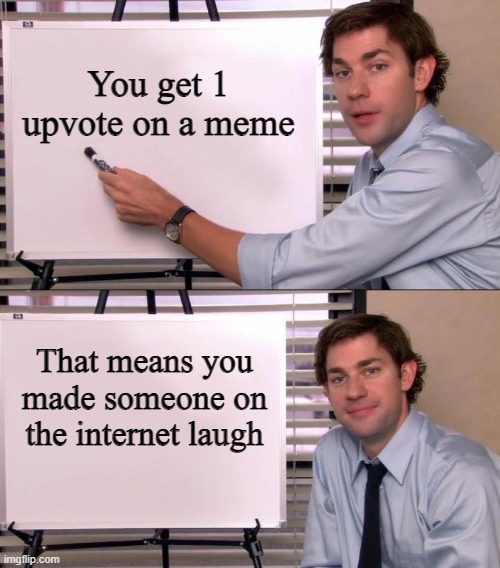 or it's a really nice person on the internet |  You get 1 upvote on a meme; That means you made someone on the internet laugh | image tagged in jim halpert explains | made w/ Imgflip meme maker