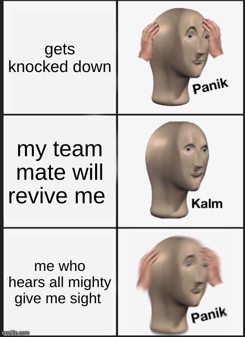 Panik Kalm Panik |  gets knocked down; my team mate will revive me; me who hears all mighty give me sight | image tagged in memes,panik kalm panik | made w/ Imgflip meme maker