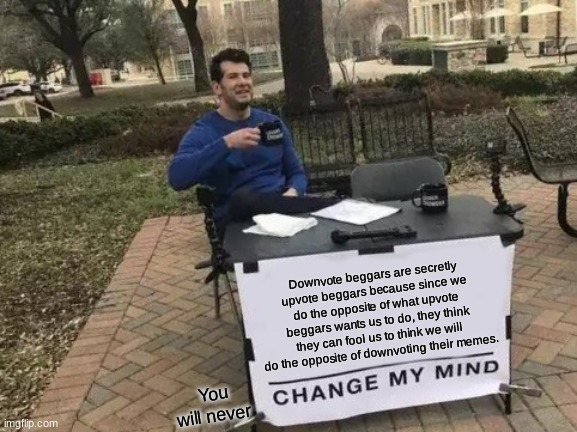 Change My Mind |  Downvote beggars are secretly upvote beggars because since we do the opposite of what upvote beggars wants us to do, they think they can fool us to think we will do the opposite of downvoting their memes. You will never | image tagged in memes,change my mind | made w/ Imgflip meme maker