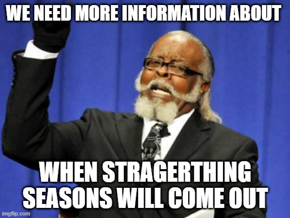 bebo |  WE NEED MORE INFORMATION ABOUT; WHEN STRAGERTHING SEASONS WILL COME OUT | image tagged in memes,too damn high | made w/ Imgflip meme maker