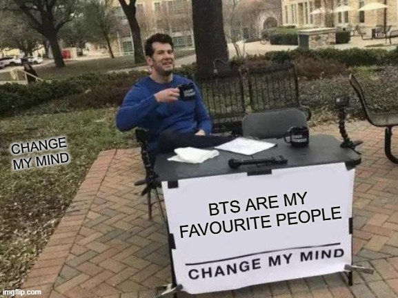 BTS R MY FAVE! :D |  CHANGE MY MIND; BTS ARE MY FAVOURITE PEOPLE | image tagged in memes,change my mind,bts,fun,peeps | made w/ Imgflip meme maker