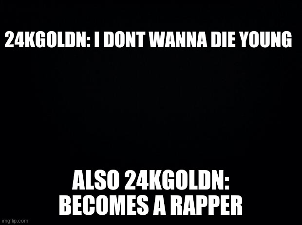 24kgoldn |  24KGOLDN: I DONT WANNA DIE YOUNG; ALSO 24KGOLDN: BECOMES A RAPPER | image tagged in rap,funny memes | made w/ Imgflip meme maker
