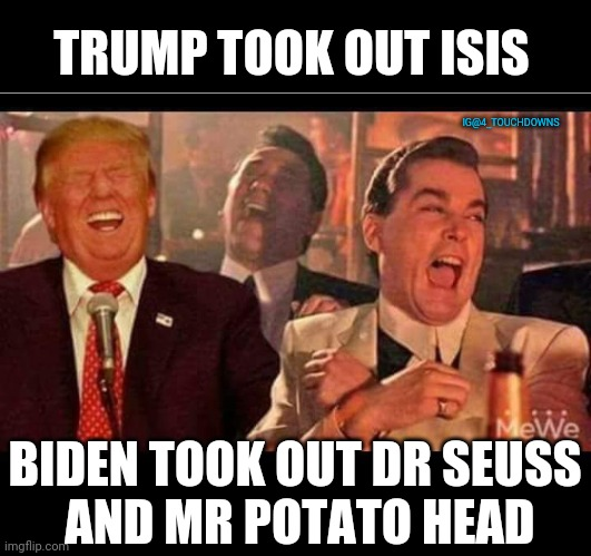 Pedo Joe |  TRUMP TOOK OUT ISIS; IG@4_TOUCHDOWNS; BIDEN TOOK OUT DR SEUSS  AND MR POTATO HEAD | image tagged in isis,dr seuss,donald trump,joe biden | made w/ Imgflip meme maker