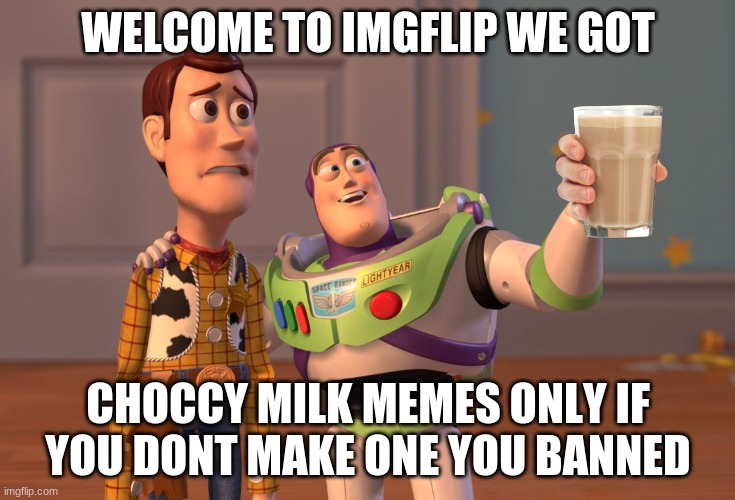 X, X Everywhere Meme |  WELCOME TO IMGFLIP WE GOT; CHOCCY MILK MEMES ONLY IF YOU DONT MAKE ONE YOU BANNED | image tagged in memes,x x everywhere | made w/ Imgflip meme maker