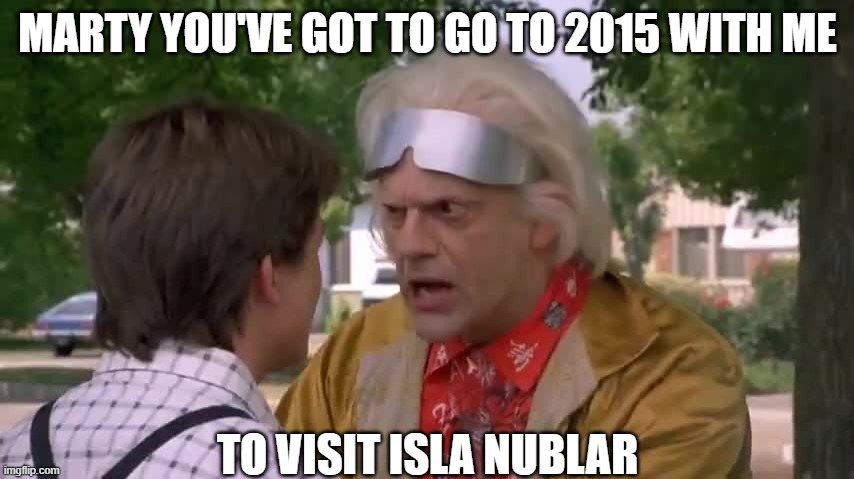 MARTY YOU'VE GOT TO GO TO 2015 WITH ME; TO VISIT ISLA NUBLAR | image tagged in back to the future,jurassic park,jurassic world,2015,marty mcfly | made w/ Imgflip meme maker