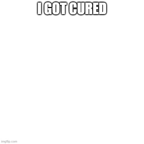 i got cured |  I GOT CURED | image tagged in memes,blank transparent square | made w/ Imgflip meme maker