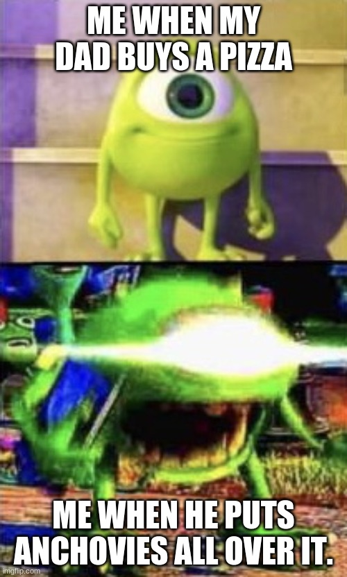 Mike wazowski |  ME WHEN MY DAD BUYS A PIZZA; ME WHEN HE PUTS ANCHOVIES ALL OVER IT. | image tagged in mike wazowski | made w/ Imgflip meme maker