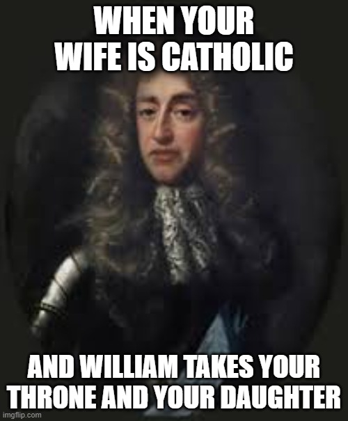 James the Second |  WHEN YOUR WIFE IS CATHOLIC; AND WILLIAM TAKES YOUR THRONE AND YOUR DAUGHTER | image tagged in historical meme,england | made w/ Imgflip meme maker