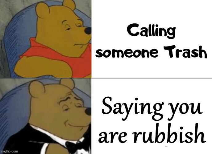 Classy way to disrespect someone. |  Calling someone Trash; Saying you are rubbish | image tagged in memes,tuxedo winnie the pooh,disrespect | made w/ Imgflip meme maker