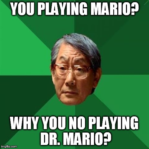 High Expectations Asian Father | YOU PLAYING MARIO? WHY YOU NO PLAYING DR. MARIO? | image tagged in memes,high expectations asian father | made w/ Imgflip meme maker