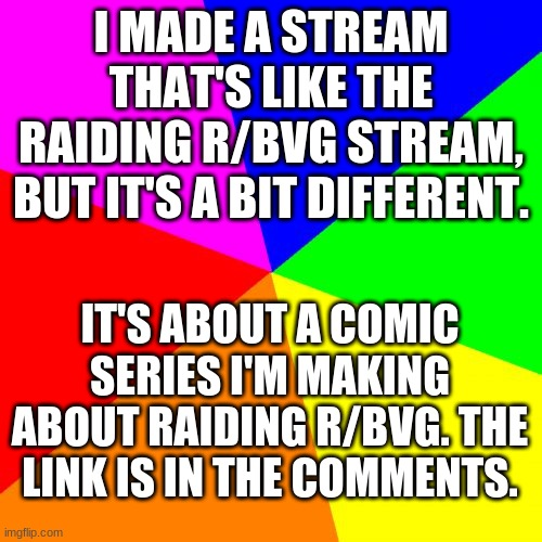 new raiding r/bvg-related stream |  I MADE A STREAM THAT'S LIKE THE RAIDING R/BVG STREAM, BUT IT'S A BIT DIFFERENT. IT'S ABOUT A COMIC SERIES I'M MAKING ABOUT RAIDING R/BVG. THE LINK IS IN THE COMMENTS. | image tagged in memes,blank colored background | made w/ Imgflip meme maker