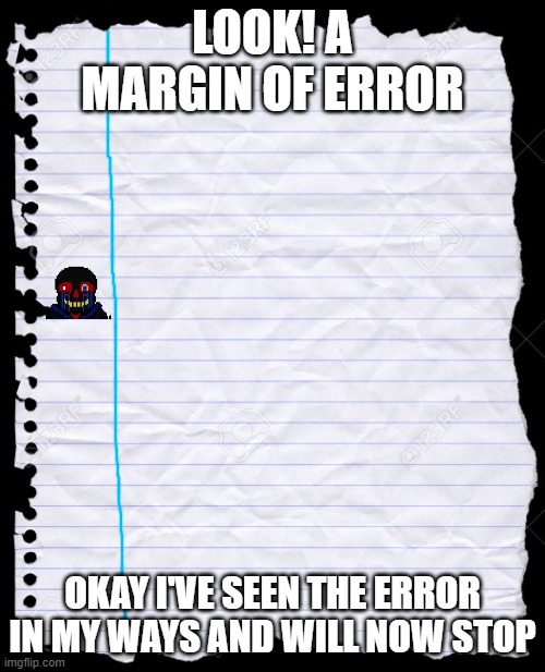 margin of error |  LOOK! A MARGIN OF ERROR; OKAY I'VE SEEN THE ERROR IN MY WAYS AND WILL NOW STOP | image tagged in old notebook paper,error,sans,bad puns,undertale,errortale | made w/ Imgflip meme maker