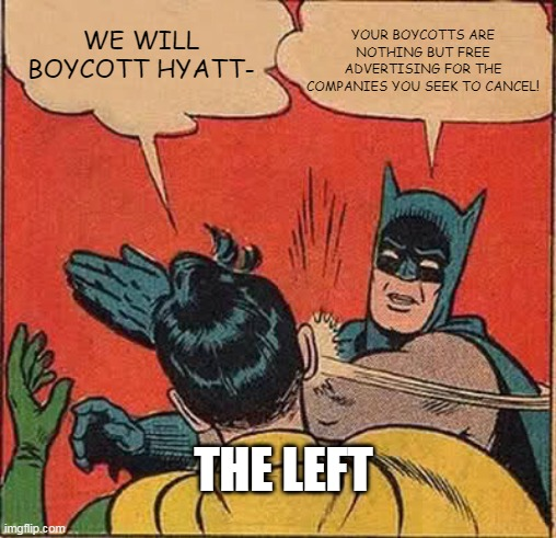 Batman Slapping Robin |  YOUR BOYCOTTS ARE NOTHING BUT FREE ADVERTISING FOR THE COMPANIES YOU SEEK TO CANCEL! WE WILL BOYCOTT HYATT-; THE LEFT | image tagged in memes,batman slapping robin | made w/ Imgflip meme maker