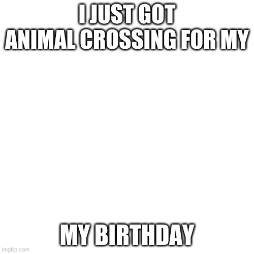 sus |  I JUST GOT ANIMAL CROSSING FOR MY; MY BIRTHDAY | image tagged in memes,blank transparent square | made w/ Imgflip meme maker