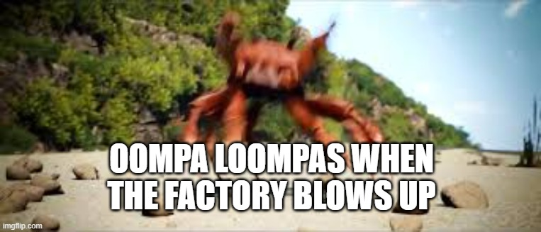 So True |  OOMPA LOOMPAS WHEN THE FACTORY BLOWS UP | image tagged in crab rave,oompa loompa,danceness,sure | made w/ Imgflip meme maker