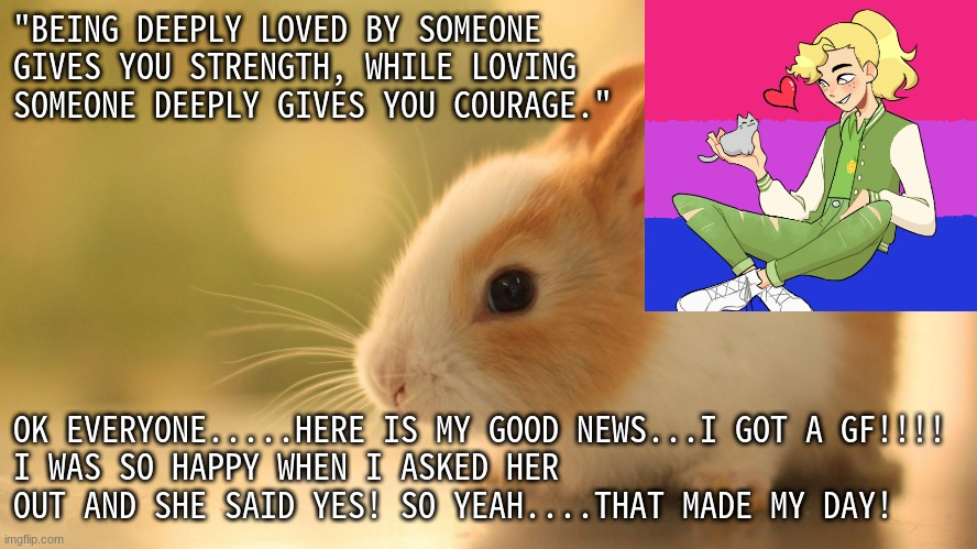 "Yay!!!!! |  ""BEING DEEPLY LOVED BY SOMEONE GIVES YOU STRENGTH, WHILE LOVING SOMEONE DEEPLY GIVES YOU COURAGE.""; OK EVERYONE.....HERE IS MY GOOD NEWS...I GOT A GF!!!! I WAS SO HAPPY WHEN I ASKED HER OUT AND SHE SAID YES! SO YEAH....THAT MADE MY DAY! 