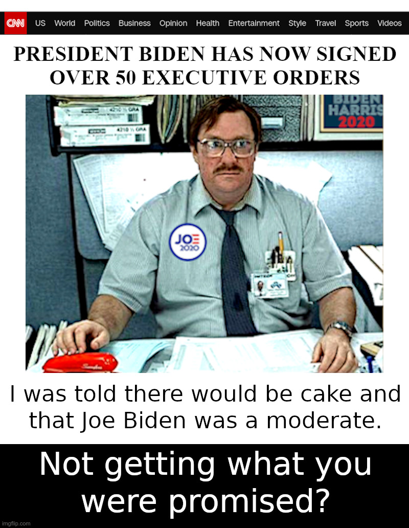 Not Getting What You Were Promised? | image tagged in joe biden,leftist,executive orders,office space,i was told there would be,cake | made w/ Imgflip meme maker