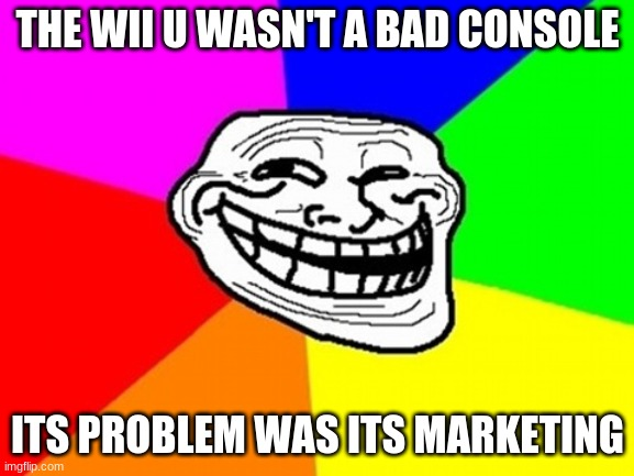 The Wii U is genuinely good and still holds up to this day |  THE WII U WASN'T A BAD CONSOLE; ITS PROBLEM WAS ITS MARKETING | image tagged in memes,troll face colored | made w/ Imgflip meme maker