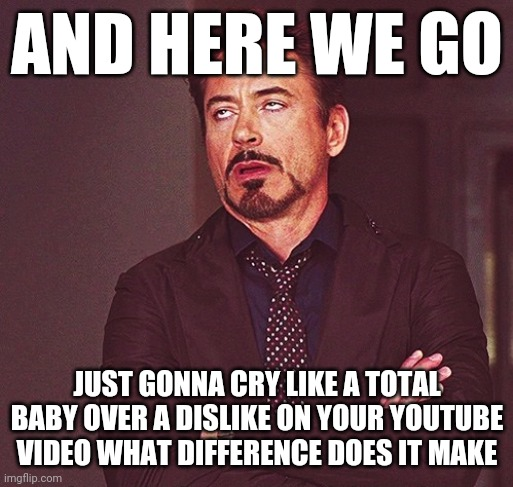 AND HERE WE GO JUST GONNA CRY LIKE A TOTAL BABY OVER A DISLIKE ON YOUR YOUTUBE VIDEO WHAT DIFFERENCE DOES IT MAKE | image tagged in robert downey jr rolling eyes,memes,i dont care,dislike,youtube,savage memes | made w/ Imgflip meme maker