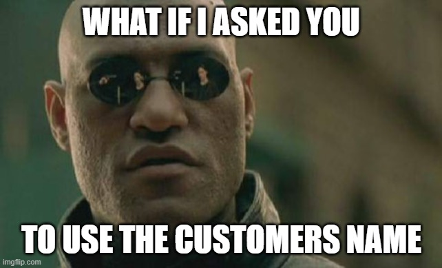 Use the Customer's Name |  WHAT IF I ASKED YOU; TO USE THE CUSTOMERS NAME | image tagged in memes,matrix morpheus,name,names | made w/ Imgflip meme maker