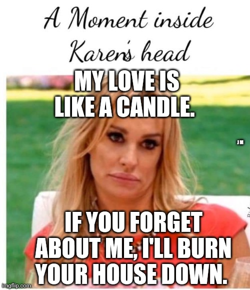 MY LOVE IS LIKE A CANDLE. J M; IF YOU FORGET ABOUT ME, I'LL BURN YOUR HOUSE DOWN. | image tagged in karen carpenter and smudge cat,smudge the cat | made w/ Imgflip meme maker