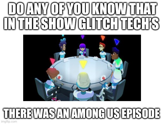 Glitch Tech's |  DO ANY OF YOU KNOW THAT IN THE SHOW GLITCH TECH'S; THERE WAS AN AMONG US EPISODE | image tagged in blank white template | made w/ Imgflip meme maker