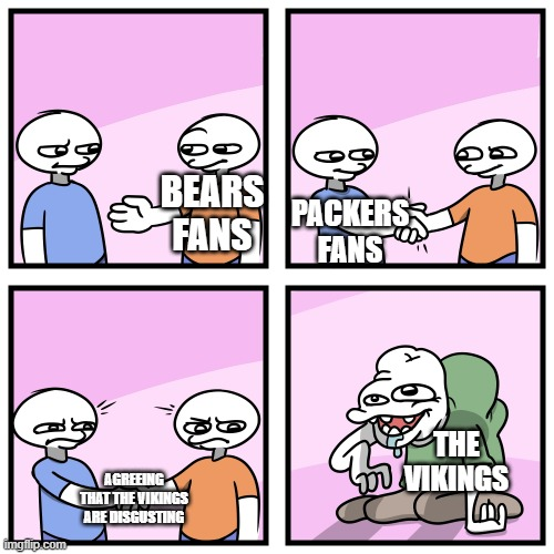 Agreement! |  PACKERS FANS; BEARS FANS; THE VIKINGS; AGREEING THAT THE VIKINGS ARE DISGUSTING | image tagged in acquired tastes,bears,packers,funny | made w/ Imgflip meme maker