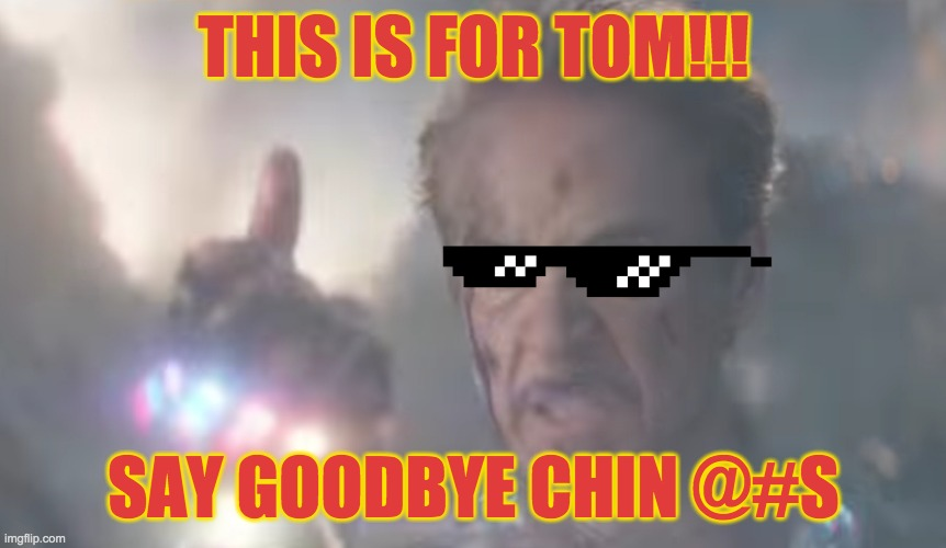 The Iron Finger |  THIS IS FOR TOM!!! SAY GOODBYE CHIN @#S | image tagged in avengers endgame,iron man,snap,revenge | made w/ Imgflip meme maker