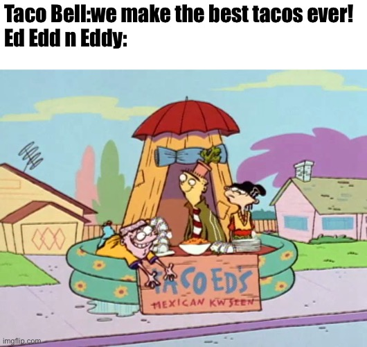 Taco Bell's got a new enemy |  Taco Bell:we make the best tacos ever! Ed Edd n Eddy: | image tagged in ed edd n eddy,taco bell,taco,memes | made w/ Imgflip meme maker
