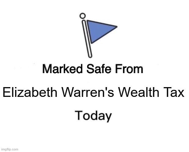 wealth tax |  Elizabeth Warren's Wealth Tax | image tagged in memes,marked safe from | made w/ Imgflip meme maker