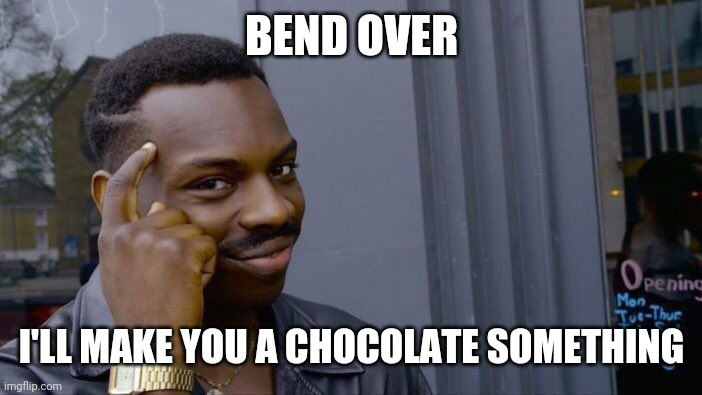 Roll Safe Think About It Meme | BEND OVER I'LL MAKE YOU A CHOCOLATE SOMETHING | image tagged in memes,roll safe think about it | made w/ Imgflip meme maker