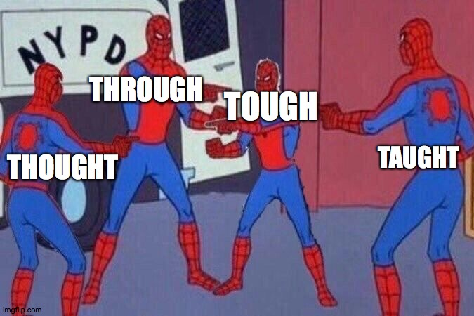 English pronunciation be like... |  THROUGH; TOUGH; THOUGHT; TAUGHT | image tagged in spiderman,spiderman pointing at spiderman,multiple,english,pronunciation | made w/ Imgflip meme maker