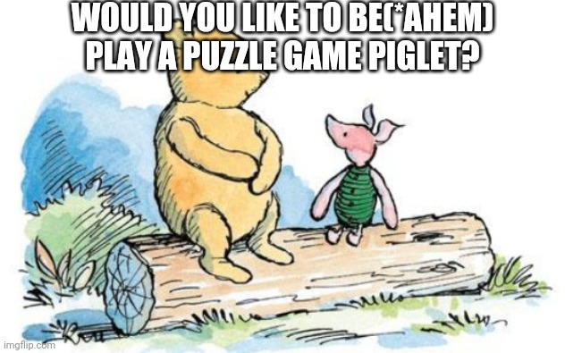 winnie the pooh and piglet | WOULD YOU LIKE TO BE(*AHEM) PLAY A PUZZLE GAME PIGLET? | image tagged in winnie the pooh and piglet | made w/ Imgflip meme maker