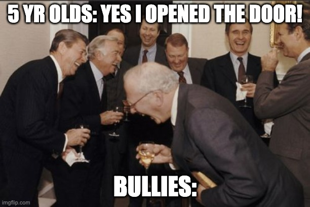 Laughing Men In Suits |  5 YR OLDS: YES I OPENED THE DOOR! BULLIES: | image tagged in memes,laughing men in suits | made w/ Imgflip meme maker