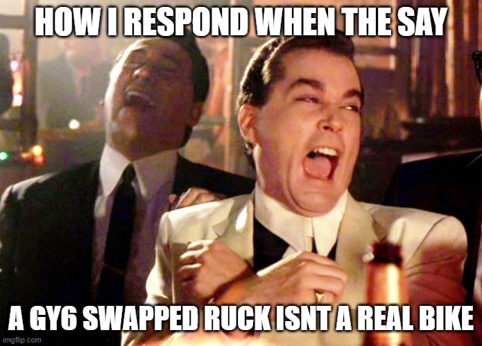 Good Fellas Hilarious |  HOW I RESPOND WHEN THE SAY; A GY6 SWAPPED RUCK ISNT A REAL BIKE | image tagged in memes,good fellas hilarious,ruckus,ig ruck_rider | made w/ Imgflip meme maker