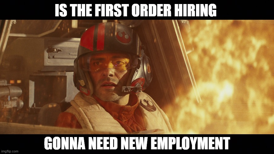 IS THE FIRST ORDER HIRING; GONNA NEED NEW EMPLOYMENT | image tagged in star wars,the rise of skywalker,the resistance,first order,unemployment,funny | made w/ Imgflip meme maker