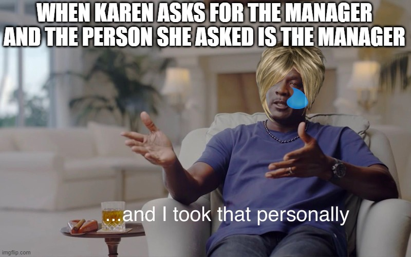 LOL |  WHEN KAREN ASKS FOR THE MANAGER AND THE PERSON SHE ASKED IS THE MANAGER | image tagged in and i took that personally,lol,karen,memes | made w/ Imgflip meme maker