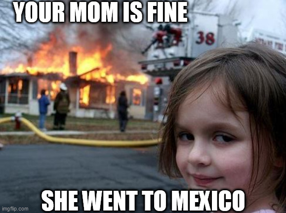 YOUR MOM IS FINE SHE WENT TO MEXICO | made w/ Imgflip meme maker