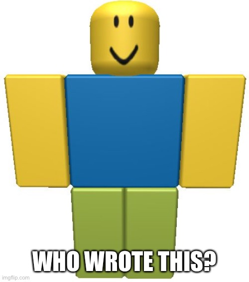 ROBLOX Noob | WHO WROTE THIS? | image tagged in roblox noob | made w/ Imgflip meme maker