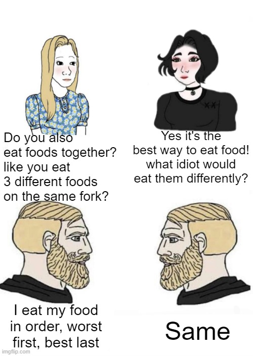 i can't be the only one who eats food like this |  Yes it's the best way to eat food! what idiot would eat them differently? Do you also eat foods together? like you eat 3 different foods on the same fork? I eat my food in order, worst first, best last; Same | image tagged in two men talking and two girls talking,memes | made w/ Imgflip meme maker