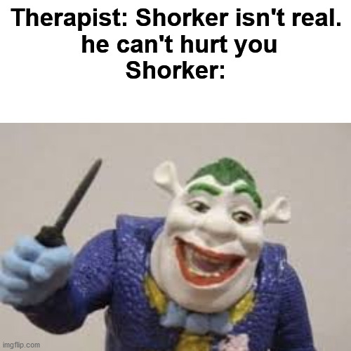 You might want to grab some onions |  Therapist: Shorker isn't real.  he can't hurt you Shorker: | image tagged in memes,funny,shrek,joker,cursed image,therapist,FreeKarma4U | made w/ Imgflip meme maker
