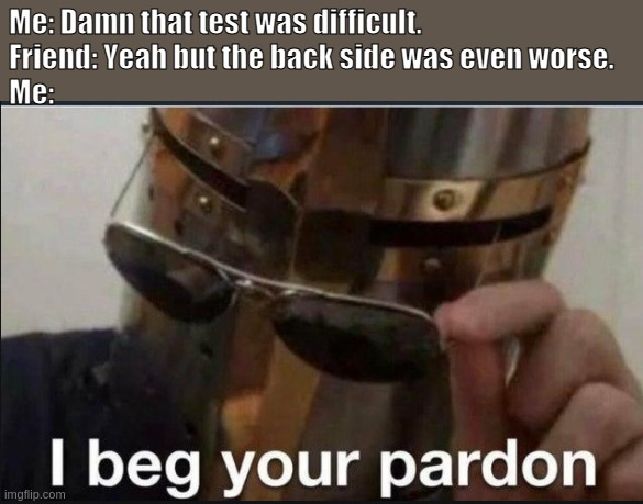 I beg your pardon what backside |  Me: Damn that test was difficult. Friend: Yeah but the back side was even worse. Me: | image tagged in i beg your pardon | made w/ Imgflip meme maker