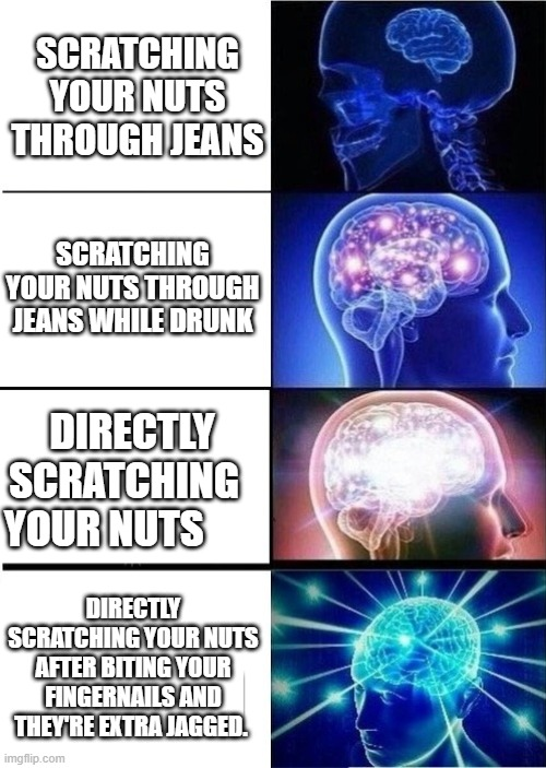 Gasm |  SCRATCHING YOUR NUTS THROUGH JEANS; SCRATCHING YOUR NUTS THROUGH JEANS WHILE DRUNK; DIRECTLY SCRATCHING   YOUR NUTS; DIRECTLY SCRATCHING YOUR NUTS AFTER BITING YOUR FINGERNAILS AND THEY'RE EXTRA JAGGED. | image tagged in mind blown template,nuts,scratching,men | made w/ Imgflip meme maker