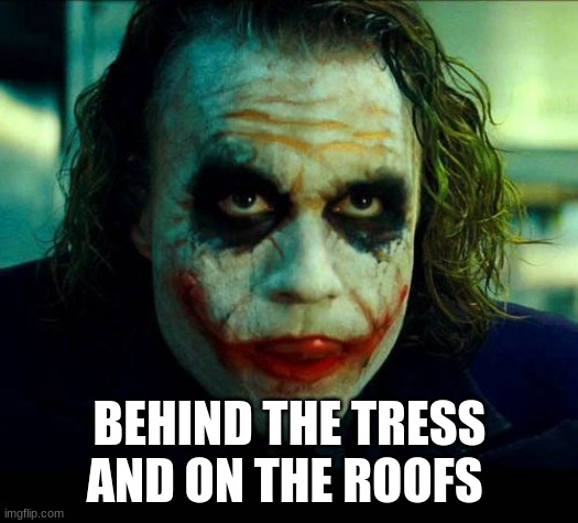 Joker. It's simple we kill the batman | BEHIND THE TRESS AND ON THE ROOFS | image tagged in joker it's simple we kill the batman | made w/ Imgflip meme maker
