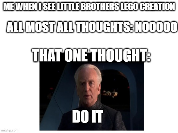 do it boi |  ME WHEN I SEE LITTLE BROTHERS LEGO CREATION; ALL MOST ALL THOUGHTS: NOOOOO; THAT ONE THOUGHT:; DO IT | image tagged in funny | made w/ Imgflip meme maker