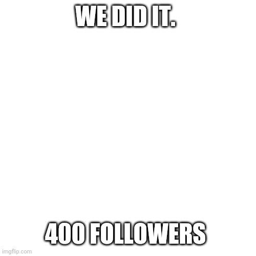 Blank Transparent Square |  WE DID IT. 400 FOLLOWERS | image tagged in memes,blank transparent square | made w/ Imgflip meme maker