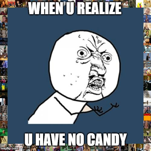 bob |  WHEN U REALIZE; U HAVE NO CANDY | image tagged in memes,y u no | made w/ Imgflip meme maker
